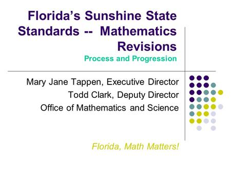 Florida's Sunshine State Standards -- Mathematics Revisions Process and Progression Mary Jane Tappen, Executive Director Todd Clark, Deputy Director Office.