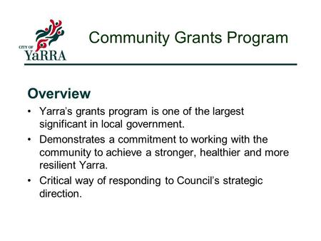 Overview Yarra ' s grants program is one of the largest significant in local government. Demonstrates a commitment to working with the community to achieve.