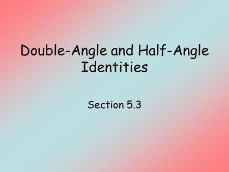 Double-Angle and Half-Angle Identities Section 5.3.
