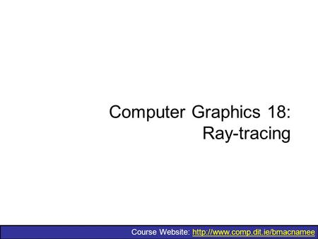 Course Website:  Computer Graphics 18: Ray-tracing.