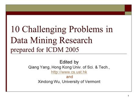 1 10 Challenging Problems in Data Mining Research prepared for ICDM 2005 Edited by Qiang Yang, Hong Kong Univ. of Sci. & Tech.,  and.