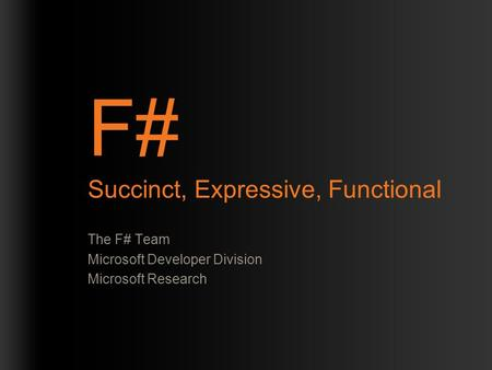 F# Succinct, Expressive, Functional The F# Team Microsoft Developer Division Microsoft Research.