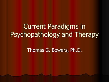 Current Paradigms in Psychopathology and Therapy Thomas G. Bowers, Ph.D.