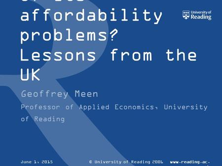 © University of Reading 2006www.reading.ac. uk June 1, 2015 Can Australia build a way out of its affordability problems? Lessons from the UK Geoffrey Meen.
