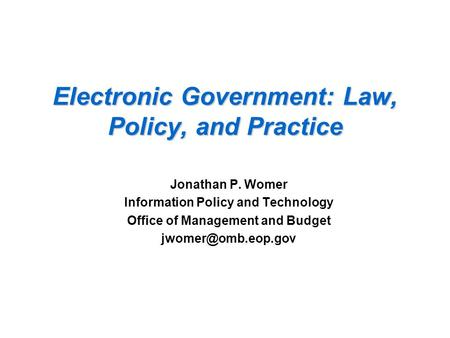 Electronic Government: Law, Policy, and Practice Jonathan P. Womer Information Policy and Technology Office of Management and Budget