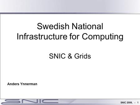 SNIC 2006, - 1 Swedish National Infrastructure for Computing SNIC & Grids Anders Ynnerman.