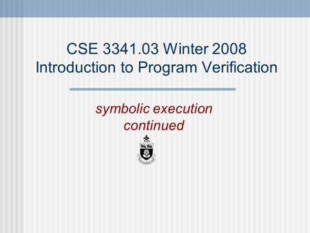 CSE 3341.03 Winter 2008 Introduction to Program Verification symbolic execution continued.