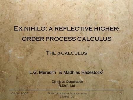 09.04.2005Foundations of Interaction ETAPS `05 0 Ex nihilo: a reflective higher- order process calculus The  -calculus L.G. Meredith 1 & Matthias Radestock.