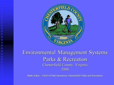 Environmental Management Systems Parks & Recreation Chesterfield County, Virginia 2008 Mark Askin – Chief of Park Operations Chesterfield Parks and Recreation.