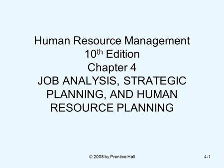 © 2008 by Prentice Hall4-1 Human Resource Management 10 th Edition Chapter 4 JOB ANALYSIS, STRATEGIC PLANNING, AND HUMAN RESOURCE PLANNING.