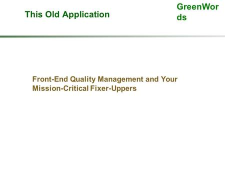 GreenWor ds This Old Application Front-End Quality Management and Your Mission-Critical Fixer-Uppers.