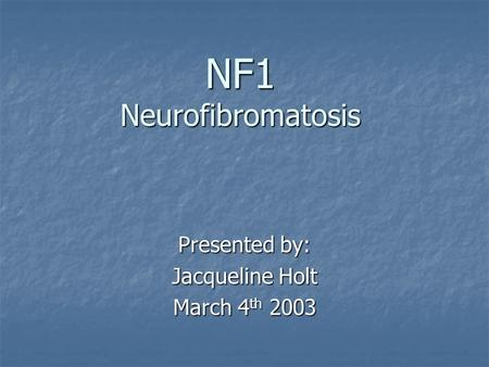 NF1 Neurofibromatosis Presented by: Jacqueline Holt March 4 th 2003.
