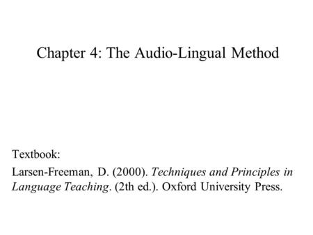 Chapter 4: The Audio-Lingual Method Textbook: Larsen-Freeman, D. (2000). Techniques and Principles in Language Teaching. (2th ed.). Oxford University Press.