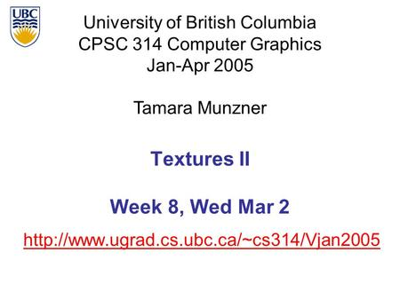 University of British Columbia CPSC 314 Computer Graphics Jan-Apr 2005 Tamara Munzner  Textures II Week 8, Wed.