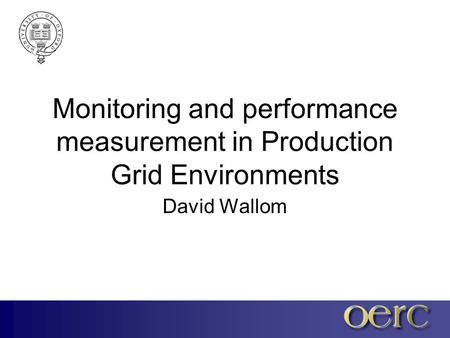 Monitoring and performance measurement in Production Grid Environments David Wallom.