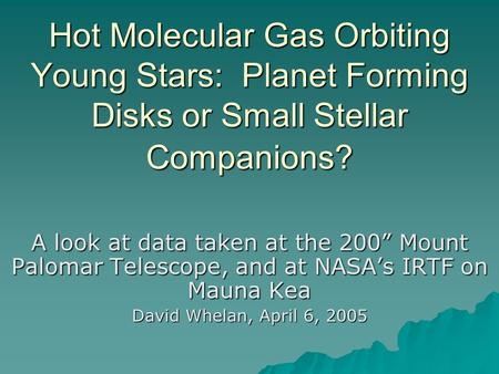 "Hot Molecular Gas Orbiting Young Stars: Planet Forming Disks or Small Stellar Companions? A look at data taken at the 200"" Mount Palomar Telescope, and."