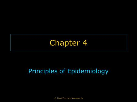 © 2006 Thomson-Wadsworth Chapter 4 Principles of Epidemiology.