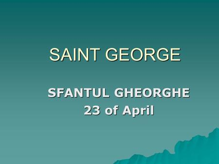SAINT GEORGE SFANTUL GHEORGHE 23 of April. St. George is, for Christians, Feast of military Martyr, who was tortured and killed for Christ, in the emperor.