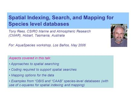 Spatial Indexing, Search, and Mapping for Species level databases Tony Rees, CSIRO Marine and Atmospheric Research (CMAR), Hobart, Tasmania, Australia.