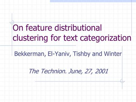 On feature distributional clustering for text categorization Bekkerman, El-Yaniv, Tishby and Winter The Technion. June, 27, 2001.