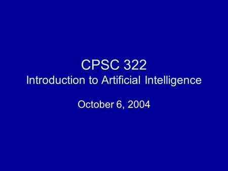 CPSC 322 Introduction to Artificial Intelligence October 6, 2004.