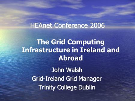 HEAnet Conference 2006 John Walsh Grid-Ireland Grid Manager Trinity College Dublin The Grid Computing Infrastructure in Ireland and Abroad.