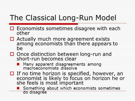 The <strong>Classical</strong> Long-Run Model  Economists sometimes disagree with each other  Actually much more agreement exists among economists than there appears.