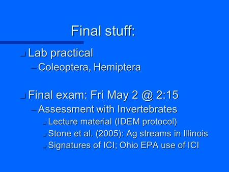 Final stuff: n Lab practical –Coleoptera, Hemiptera n Final exam: Fri May 2:15 –Assessment with Invertebrates n Lecture material (IDEM protocol) n.