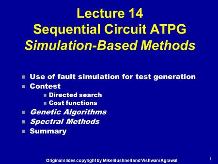 1 Lecture 14 Sequential Circuit ATPG Simulation-Based Methods n Use of fault simulation for test generation n Contest n Directed search n Cost functions.