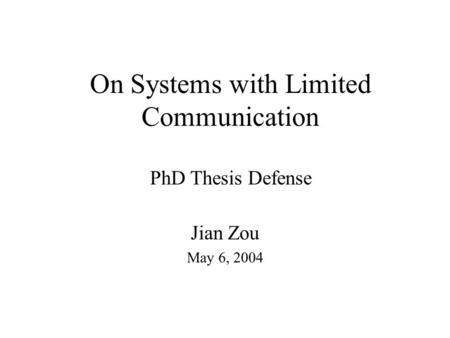 On Systems with Limited Communication PhD Thesis Defense Jian Zou May 6, 2004.