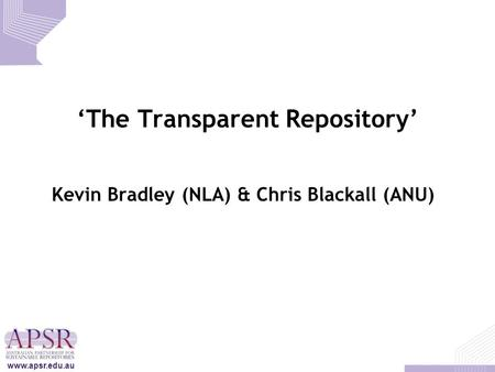 'The Transparent Repository' Kevin Bradley (NLA) & Chris Blackall (ANU) www.apsr.edu.au.