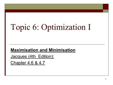 1 Topic 6: Optimization I Maximisation and Minimisation Jacques (4th Edition): Chapter 4.6 & 4.7.
