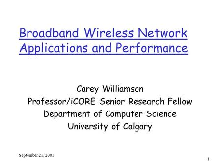 September 21, 2001 1 Broadband Wireless Network Applications and Performance Carey Williamson Professor/iCORE Senior Research Fellow Department of Computer.