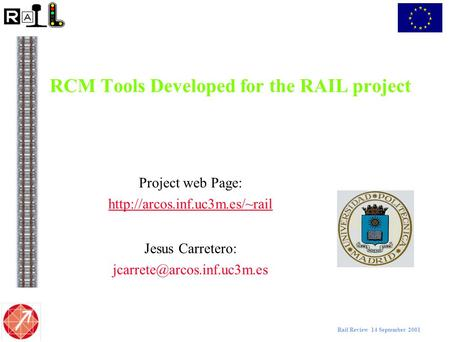 Rail Review 14 September 2001 RCM Tools Developed for the RAIL project Project web Page:  Jesus Carretero: