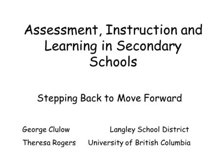 Assessment, Instruction and Learning in Secondary Schools Stepping Back to Move Forward George Clulow Langley School District Theresa Rogers University.