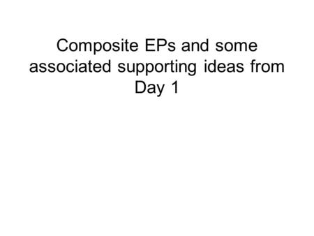 Composite EPs and some associated supporting ideas from Day 1.