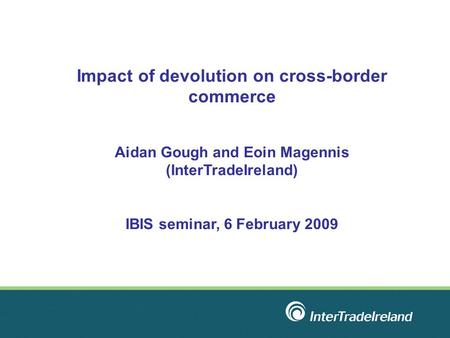 Impact of devolution on cross-border commerce Aidan Gough and Eoin Magennis (InterTradeIreland) IBIS seminar, 6 February 2009.