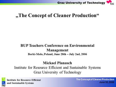 "Institute for Resource Efficient and Sustainable Systems Graz University of Technology The Concept of Cleaner Production June 30, 2006 ""The Concept of."