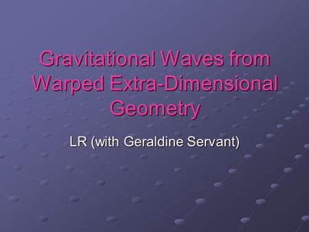 Gravitational Waves from Warped Extra-Dimensional Geometry LR (with Geraldine Servant)