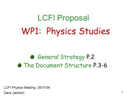 1 WP1: Physics Studies General Strategy P.2 The Document Structure P.3-6 LCFI Physics Meeting 25/11/04 LCFI Proposal Dave Jackson.