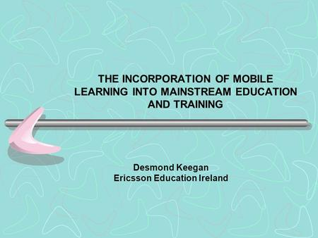 THE INCORPORATION OF MOBILE LEARNING INTO MAINSTREAM EDUCATION AND TRAINING Desmond Keegan Ericsson Education Ireland.