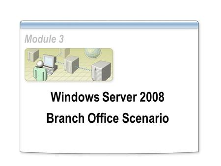 Module 3 Windows Server 2008 Branch Office Scenario.