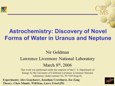Astrochemistry: Discovery of Novel Forms of Water in Uranus and Neptune Nir Goldman Lawrence Livermore National Laboratory March 8 th, 2006 This work was.