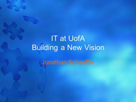 IT at UofA Building a New Vision Jonathan Schaeffer.