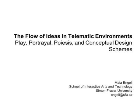 Maia Engeli School of Interactive Arts and Technology Simon Fraser University The Flow of Ideas in Telematic Environments Play, Portrayal,