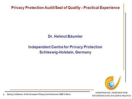 Spring Conference of the European Privacy Commissioners 2002 in Bonn 1 Privacy Protection Audit/Seal of Quality - Practical Experience Dr. Helmut Bäumler.