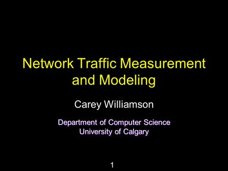 1 Network Traffic Measurement and Modeling Carey Williamson Department of Computer Science University of Calgary.