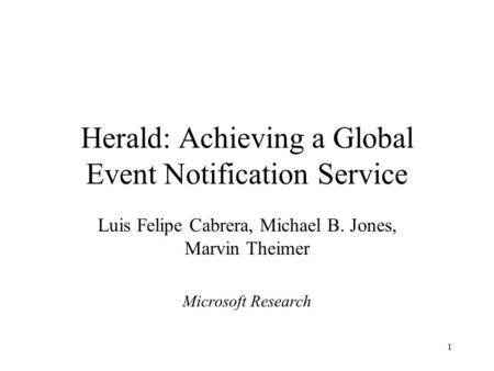 1 Herald: Achieving a Global Event Notification Service Luis Felipe Cabrera, Michael B. Jones, Marvin Theimer Microsoft Research.