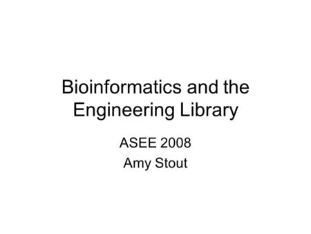 Bioinformatics and the Engineering Library ASEE 2008 Amy Stout.