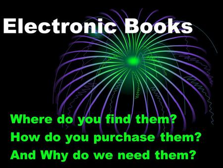 Electronic Books Where do you find them? How do you purchase them? And Why do we need them?